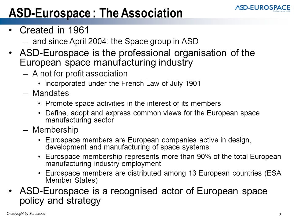 2 © copyright by Eurospace ASD-Eurospace : The Association Created in 1961 –and since April 2004: the Space group in ASD ASD-Eurospace is the professional organisation of the European space manufacturing industry –A not for profit association incorporated under the French Law of July 1901 –Mandates Promote space activities in the interest of its members Define, adopt and express common views for the European space manufacturing sector –Membership Eurospace members are European companies active in design, development and manufacturing of space systems Eurospace membership represents more than 90% of the total European manufacturing industry employment Eurospace members are distributed among 13 European countries (ESA Member States) ASD-Eurospace is a recognised actor of European space policy and strategy