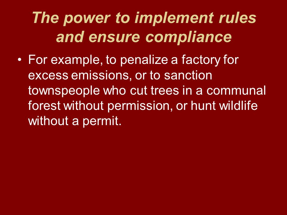 The power to implement rules and ensure compliance For example, to penalize a factory for excess emissions, or to sanction townspeople who cut trees in a communal forest without permission, or hunt wildlife without a permit.
