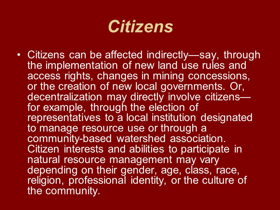Citizens Citizens can be affected indirectly—say, through the implementation of new land use rules and access rights, changes in mining concessions, or the creation of new local governments.