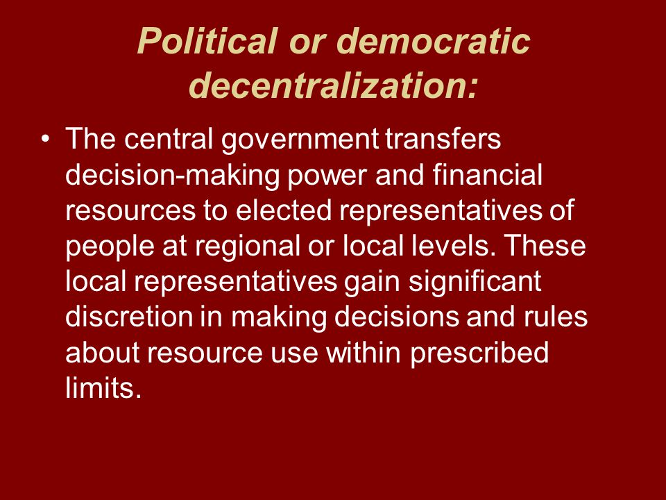 Political or democratic decentralization: The central government transfers decision-making power and financial resources to elected representatives of people at regional or local levels.