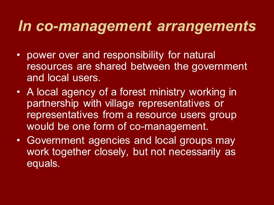 In co-management arrangements power over and responsibility for natural resources are shared between the government and local users. A local agency of
