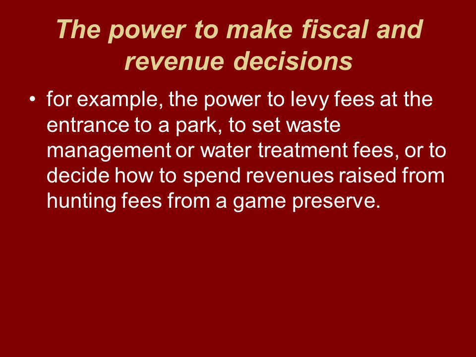 The power to make fiscal and revenue decisions for example, the power to levy fees at the entrance to a park, to set waste management or water treatment fees, or to decide how to spend revenues raised from hunting fees from a game preserve.