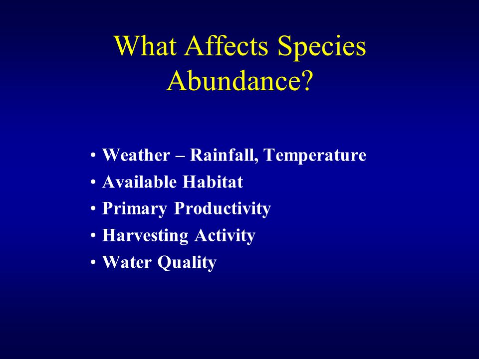 What Affects Species Abundance? Weather – Rainfall, Temperature Available Habitat Primary Productivity Harvesting Activity Water Quality
