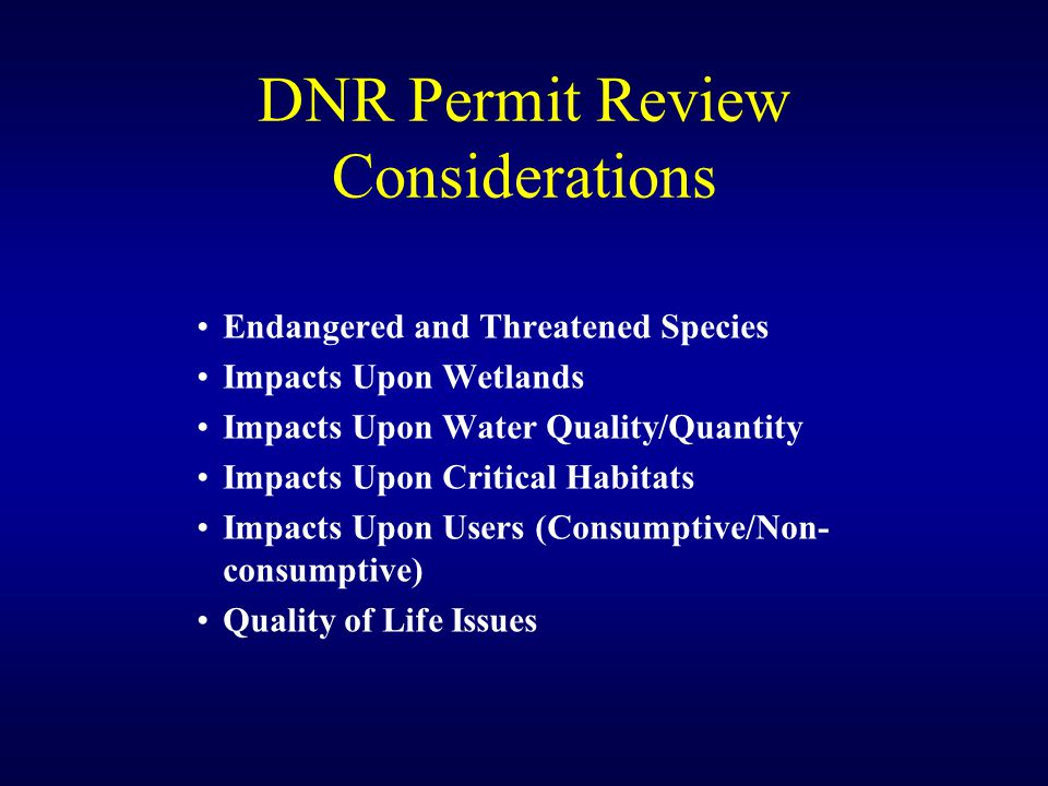 DNR Permit Review Considerations Endangered and Threatened Species Impacts Upon Wetlands Impacts Upon Water Quality/Quantity Impacts Upon Critical Habitats Impacts Upon Users (Consumptive/Non- consumptive) Quality of Life Issues