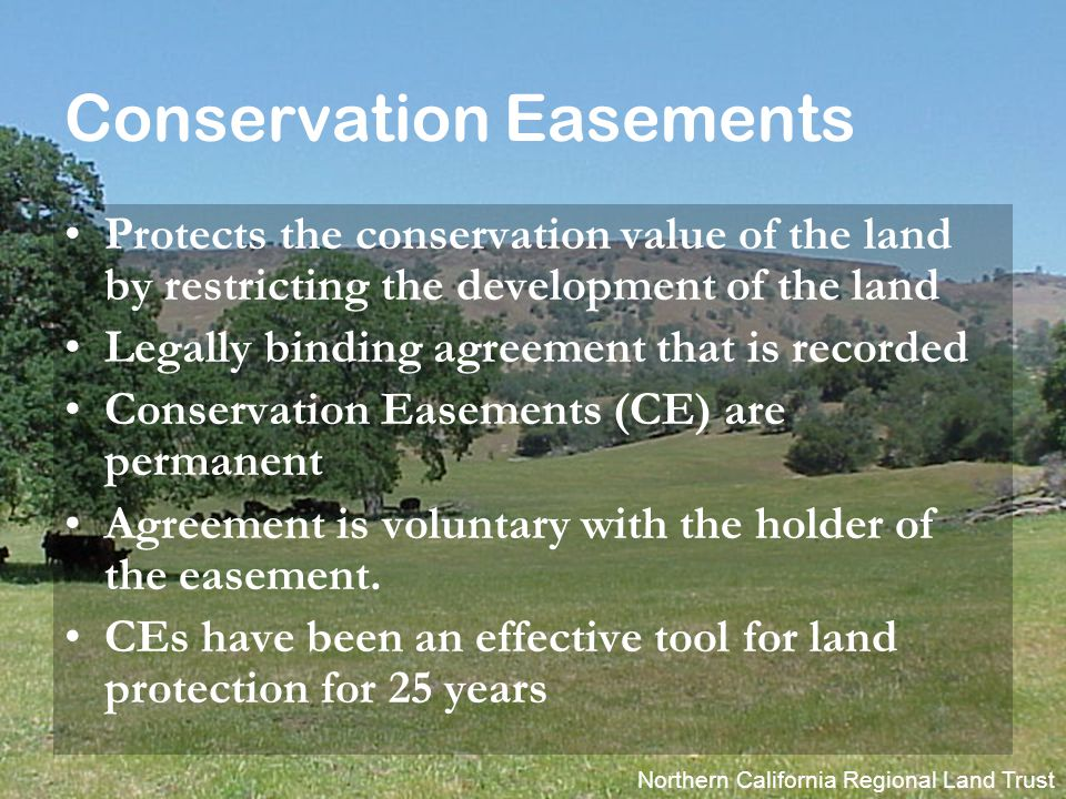 Northern California Regional Land Trust Conservation Easements Protects the conservation value of the land by restricting the development of the land Legally binding agreement that is recorded Conservation Easements (CE) are permanent Agreement is voluntary with the holder of the easement.