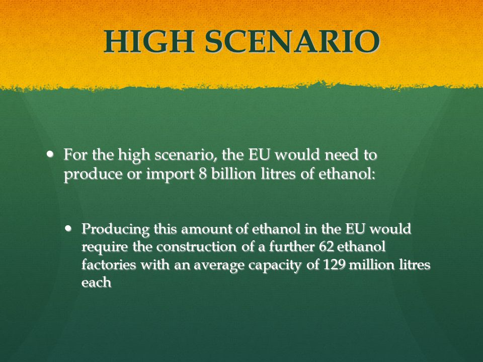 HIGH SCENARIO For the high scenario, the EU would need to produce or import 8 billion litres of ethanol: For the high scenario, the EU would need to produce or import 8 billion litres of ethanol: Producing this amount of ethanol in the EU would require the construction of a further 62 ethanol factories with an average capacity of 129 million litres each Producing this amount of ethanol in the EU would require the construction of a further 62 ethanol factories with an average capacity of 129 million litres each