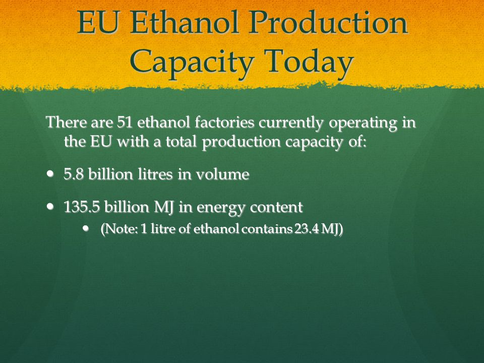 EU Ethanol Production Capacity Today There are 51 ethanol factories currently operating in the EU with a total production capacity of: 5.8 billion litres in volume 5.8 billion litres in volume 135.5 billion MJ in energy content 135.5 billion MJ in energy content (Note: 1 litre of ethanol contains 23.4 MJ) (Note: 1 litre of ethanol contains 23.4 MJ)