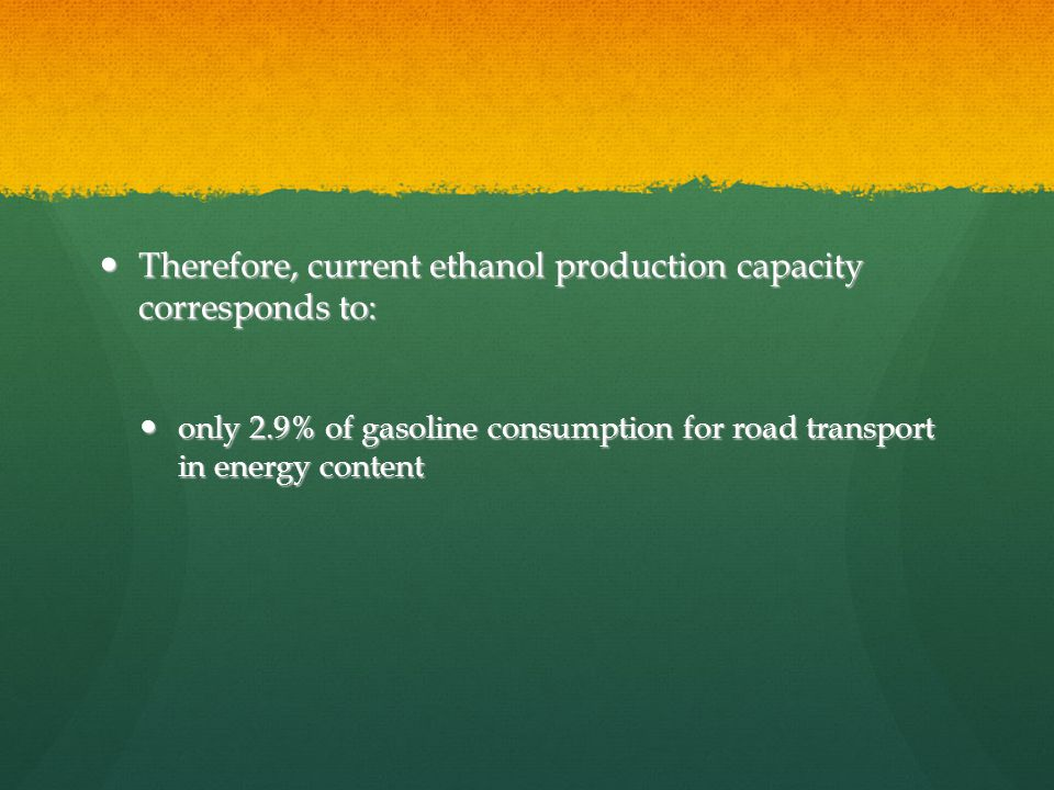 Therefore, current ethanol production capacity corresponds to: Therefore, current ethanol production capacity corresponds to: only 2.9% of gasoline consumption for road transport in energy content only 2.9% of gasoline consumption for road transport in energy content