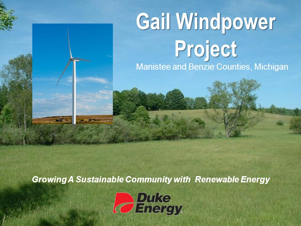  About Duke Energy  The Case for Wind Energy in Michigan  Project Overview  Landowner Benefits  Community Benefits  Respect for the Environment  Safety  Development and Construction Process  Next Steps Agenda www.duke-energy.com/gailwind