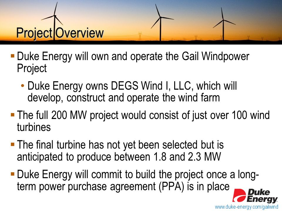  Duke Energy will own and operate the Gail Windpower Project Duke Energy owns DEGS Wind I, LLC, which will develop, construct and operate the wind farm  The full 200 MW project would consist of just over 100 wind turbines  The final turbine has not yet been selected but is anticipated to produce between 1.8 and 2.3 MW  Duke Energy will commit to build the project once a long- term power purchase agreement (PPA) is in place Project Overview www.duke-energy.com/gailwind