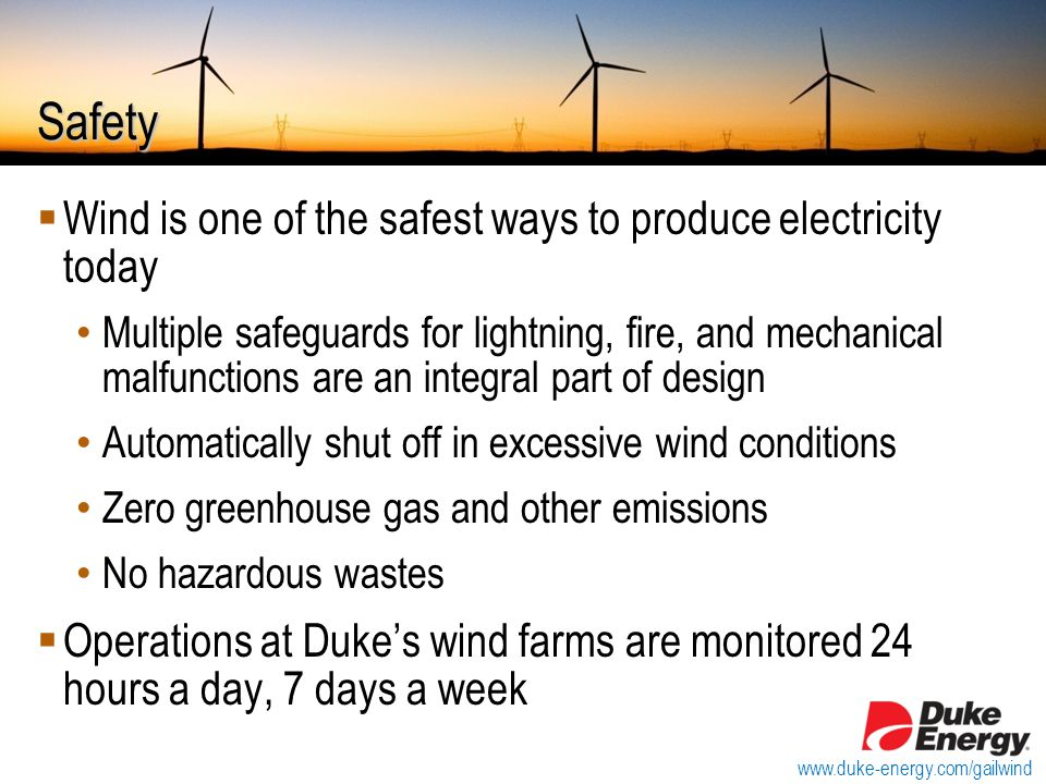 Safety  Wind is one of the safest ways to produce electricity today Multiple safeguards for lightning, fire, and mechanical malfunctions are an integral part of design Automatically shut off in excessive wind conditions Zero greenhouse gas and other emissions No hazardous wastes  Operations at Duke's wind farms are monitored 24 hours a day, 7 days a week www.duke-energy.com/gailwind