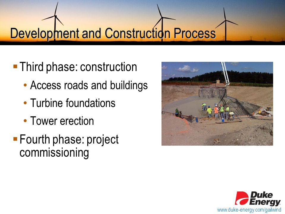Development and Construction Process  Third phase: construction Access roads and buildings Turbine foundations Tower erection  Fourth phase: project commissioning www.duke-energy.com/gailwind