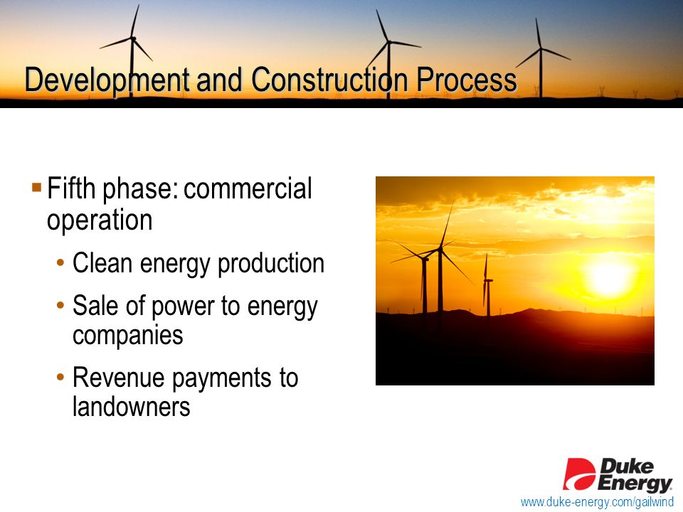 Development and Construction Process  Fifth phase: commercial operation Clean energy production Sale of power to energy companies Revenue payments to landowners www.duke-energy.com/gailwind