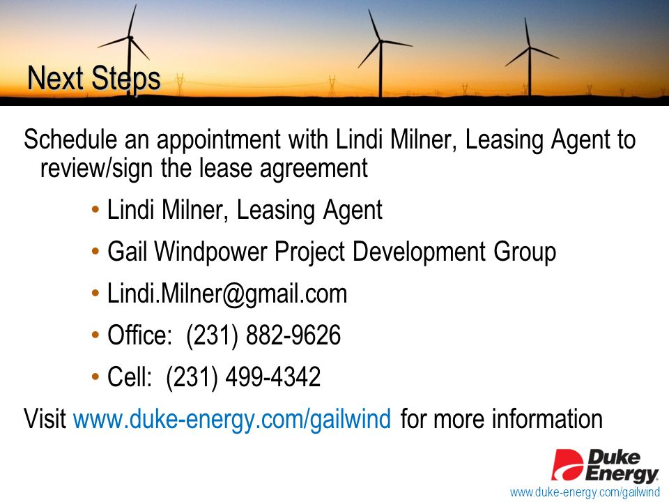 Next Steps Schedule an appointment with Lindi Milner, Leasing Agent to review/sign the lease agreement Lindi Milner, Leasing Agent Gail Windpower Project Development Group Lindi.Milner@gmail.com Office: (231) 882-9626 Cell: (231) 499-4342 Visit www.duke-energy.com/gailwind for more information www.duke-energy.com/gailwind
