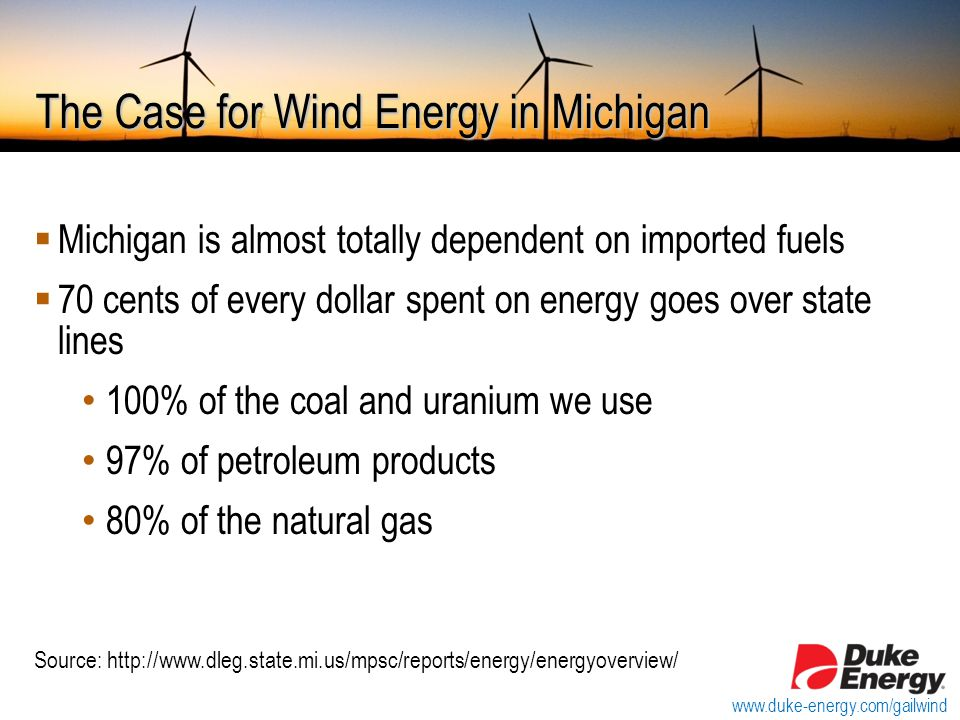 The Case for Wind Energy in Michigan  Michigan is almost totally dependent on imported fuels  70 cents of every dollar spent on energy goes over state lines 100% of the coal and uranium we use 97% of petroleum products 80% of the natural gas Source: http://www.dleg.state.mi.us/mpsc/reports/energy/energyoverview/ www.duke-energy.com/gailwind