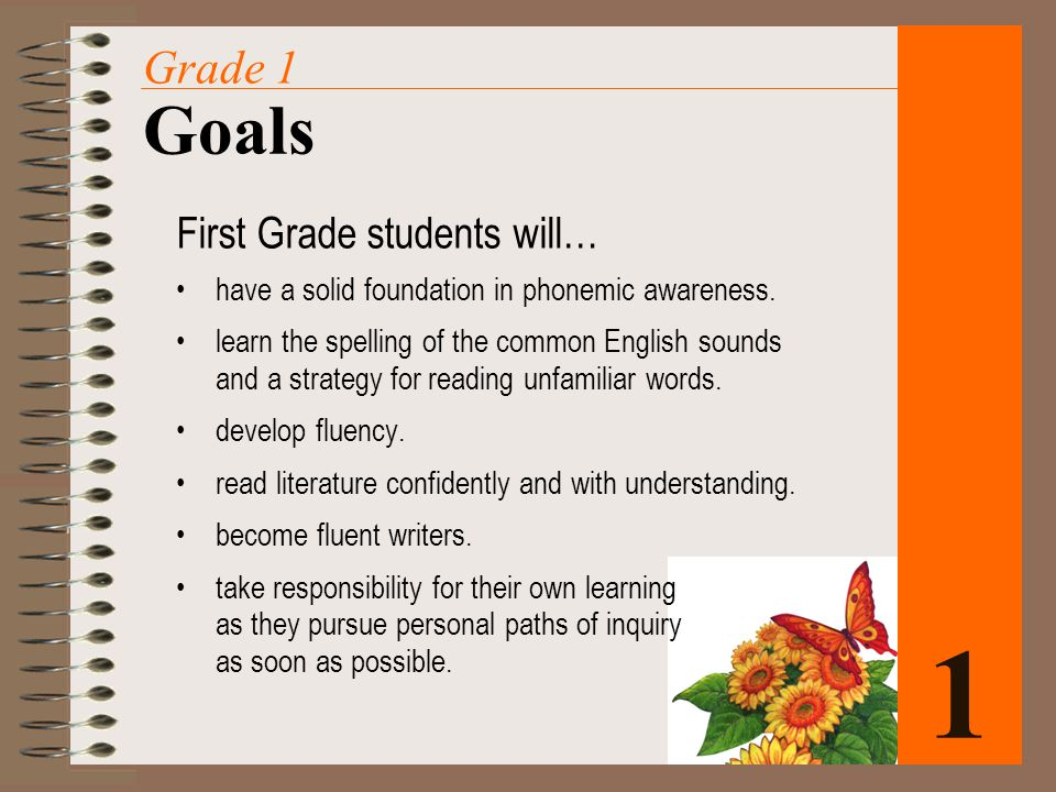 1 Goals Grade 1 First Grade students will… have a solid foundation in phonemic awareness. learn the spelling of the common English sounds and a strate