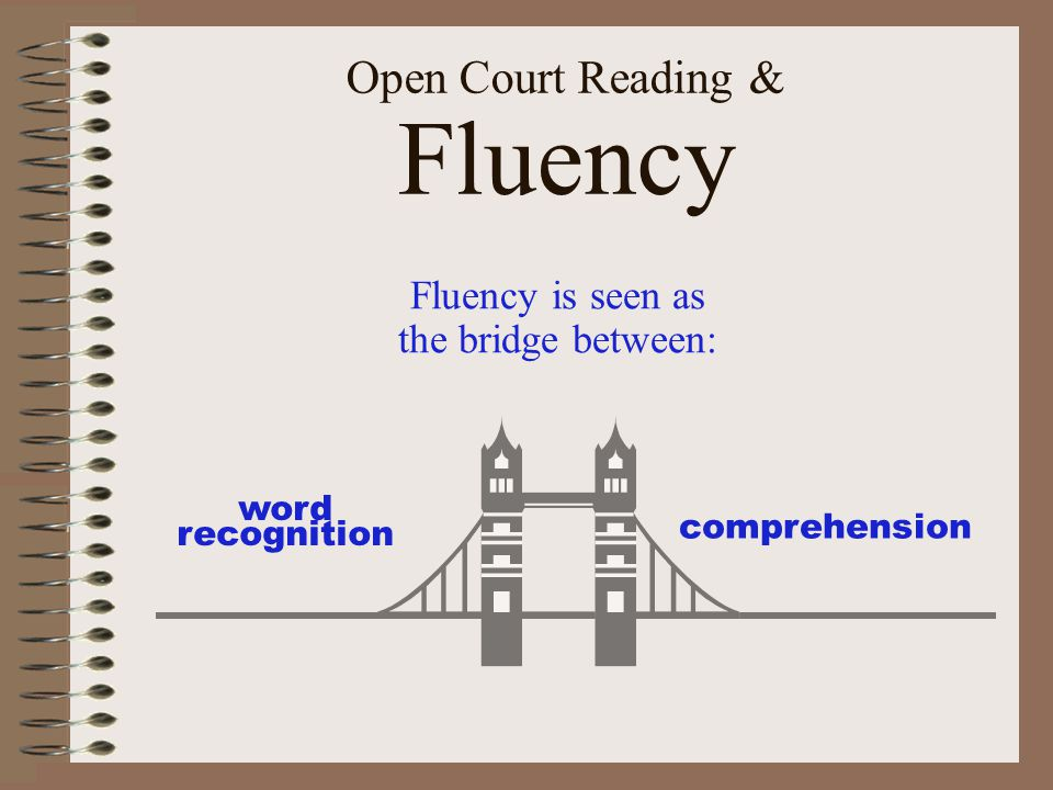 Open Court Reading & Fluency Fluency is seen as the bridge between: word recognition comprehension