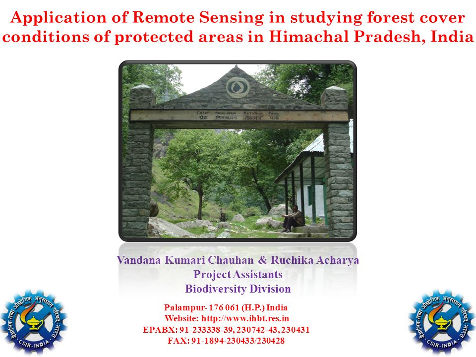 Application of Remote Sensing in studying forest cover conditions of protected areas in Himachal Pradesh, India Vandana Kumari Chauhan & Ruchika Acharya Project Assistants Biodiversity Division Palampur- 176 061 (H.P.) India Website: http://www.ihbt.res.in EPABX: 91-233338-39, 230742-43, 230431 FAX: 91-1894-230433/230428