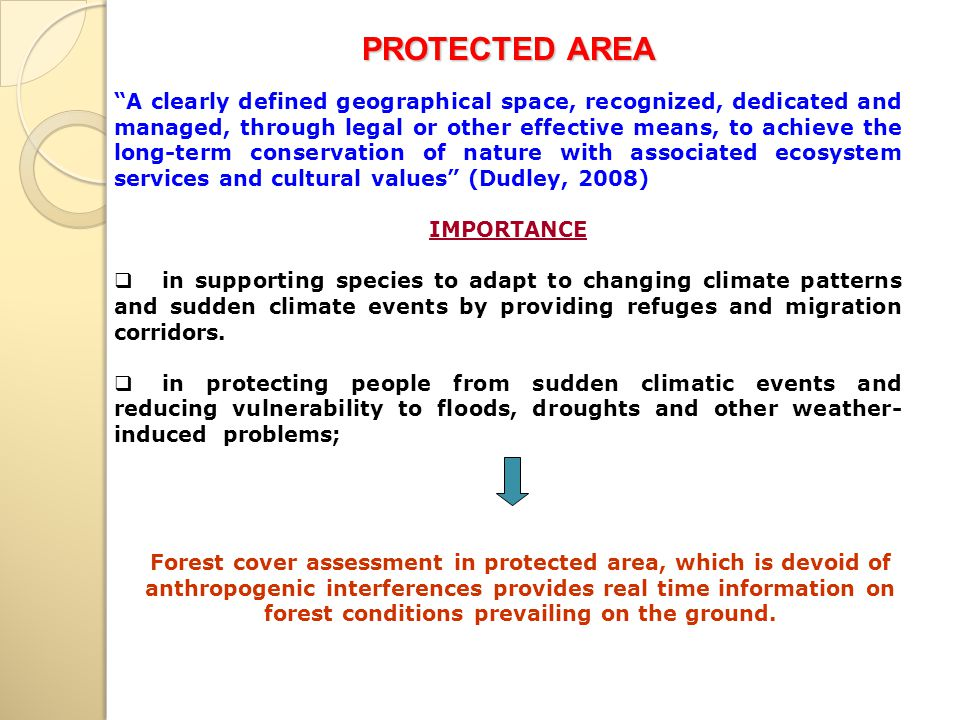 A clearly defined geographical space, recognized, dedicated and managed, through legal or other effective means, to achieve the long-term conservation of nature with associated ecosystem services and cultural values (Dudley, 2008) IMPORTANCE  in supporting species to adapt to changing climate patterns and sudden climate events by providing refuges and migration corridors.