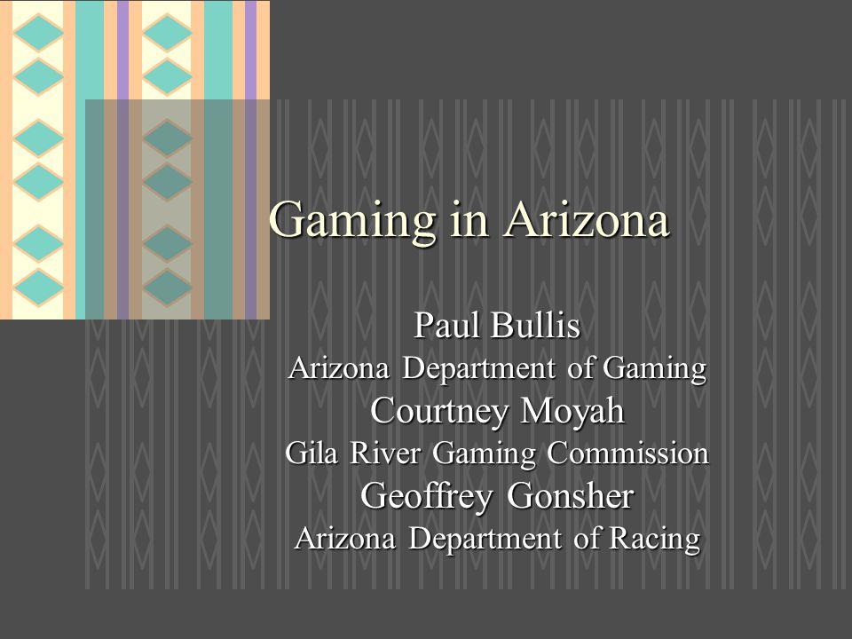 Gaming in Arizona Paul Bullis Arizona Department of Gaming Courtney Moyah Gila River Gaming Commission Geoffrey Gonsher Arizona Department of Racing