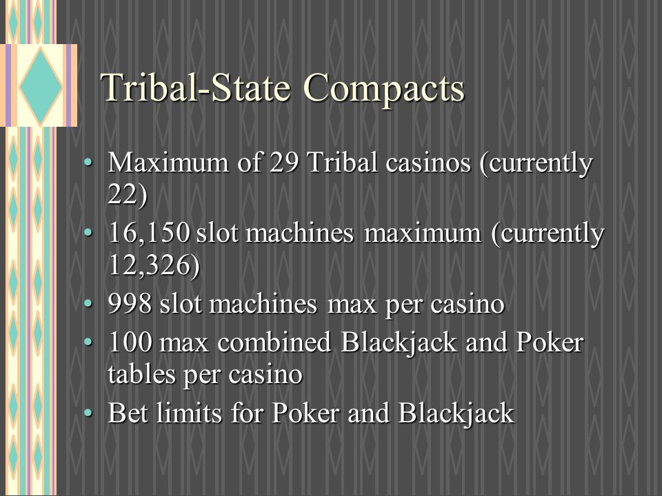 Tribal-State Compacts Maximum of 29 Tribal casinos (currently 22)Maximum of 29 Tribal casinos (currently 22) 16,150 slot machines maximum (currently 1