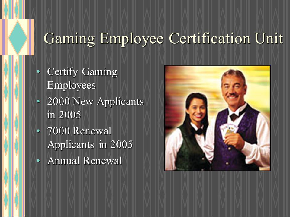 Gaming Employee Certification Unit Certify Gaming EmployeesCertify Gaming Employees 2000 New Applicants in 20052000 New Applicants in 2005 7000 Renewa