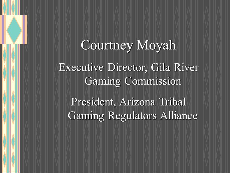 Courtney Moyah Executive Director, Gila River Gaming Commission President, Arizona Tribal Gaming Regulators Alliance