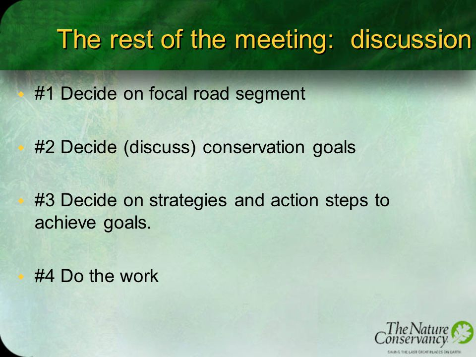 The rest of the meeting: discussion w #1 Decide on focal road segment w #2 Decide (discuss) conservation goals w #3 Decide on strategies and action steps to achieve goals.