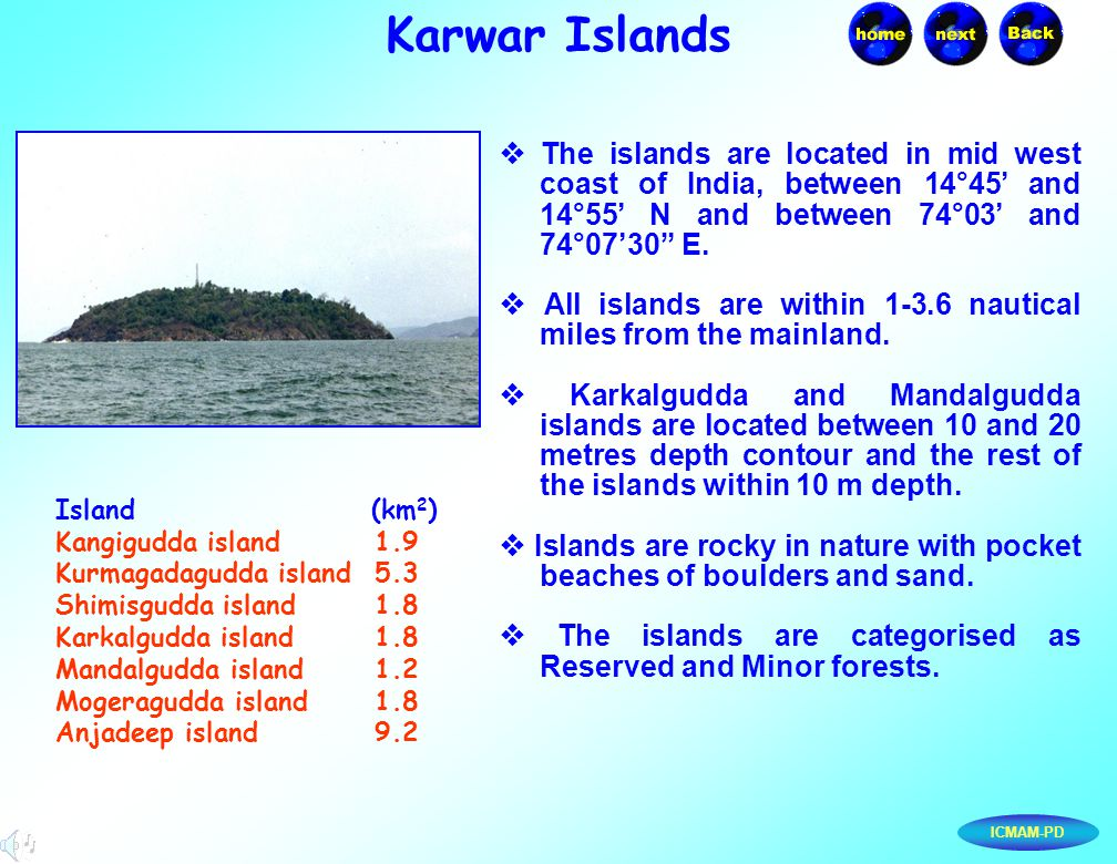 "ICMAM-PD Karwar Islands  The islands are located in mid west coast of India, between 14°45' and 14°55' N and between 74°03' and 74°07'30"" E.  All is"