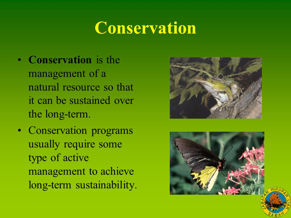 Conservation Conservation is the management of a natural resource so that it can be sustained over the long-term. Conservation programs usually requir