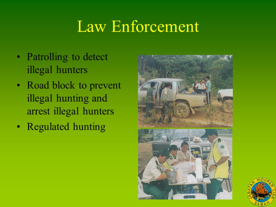 Law Enforcement Patrolling to detect illegal hunters Road block to prevent illegal hunting and arrest illegal hunters Regulated hunting