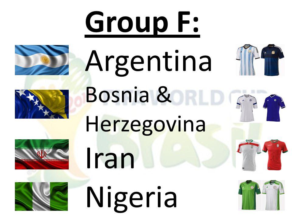 Group F: Argentina Bosnia & Herzegovina Iran Nigeria