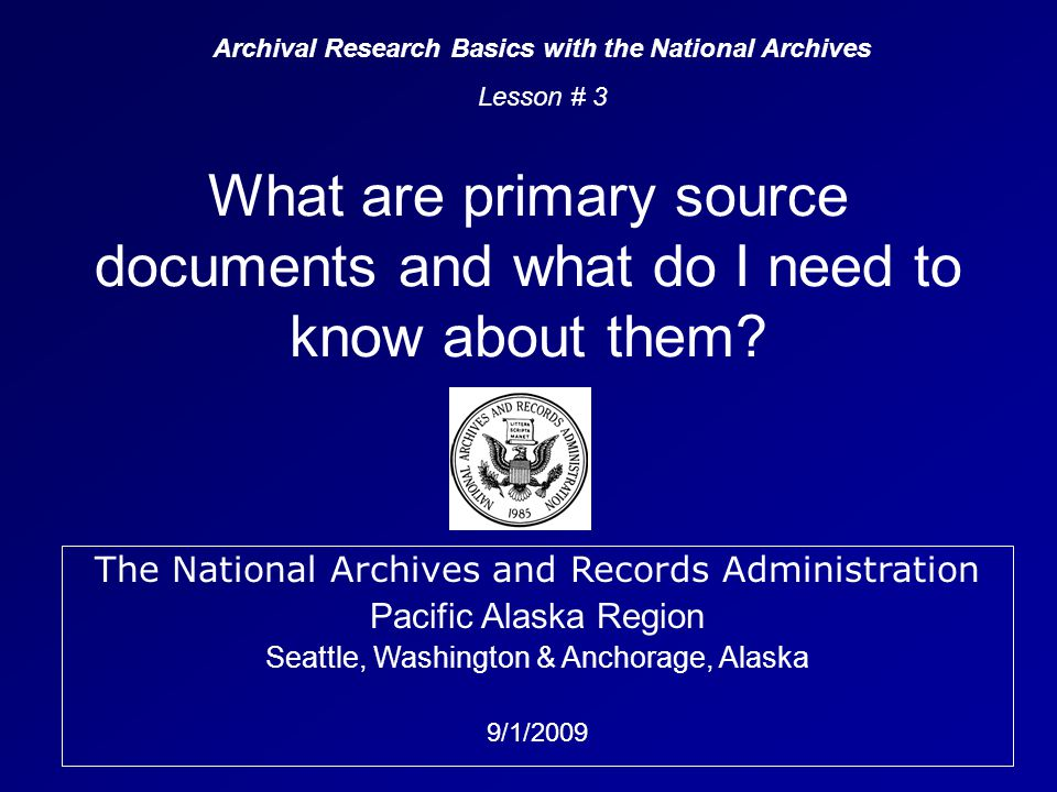 The National Archives and Records Administration Pacific Alaska Region Seattle, Washington & Anchorage, Alaska 9/1/2009 What are primary source documents and what do I need to know about them.