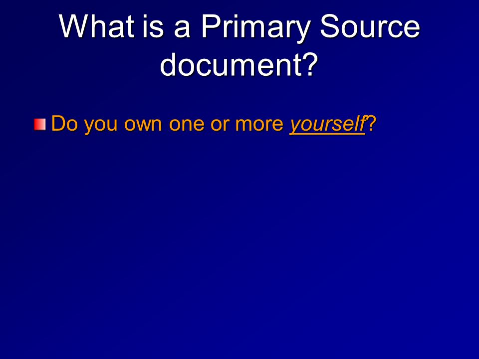 What is a Primary Source document.Do you own one or more yourself.