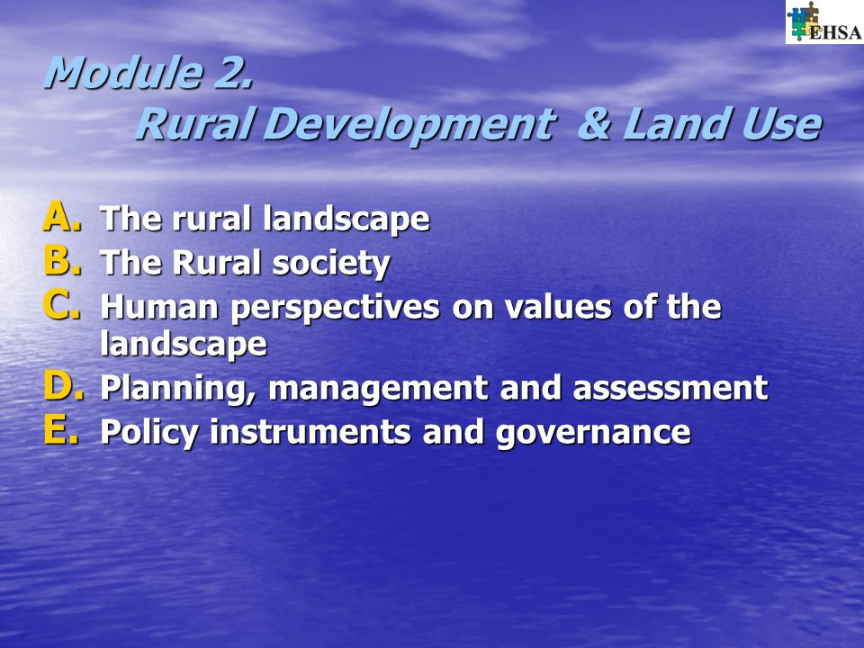 Module 2. Rural Development & Land Use A. The rural landscape B. The Rural society C. Human perspectives on values of the landscape D. Planning, manag