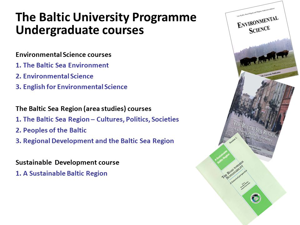 The Baltic University Programme Undergraduate courses Environmental Science courses 1. The Baltic Sea Environment 2. Environmental Science 3. English