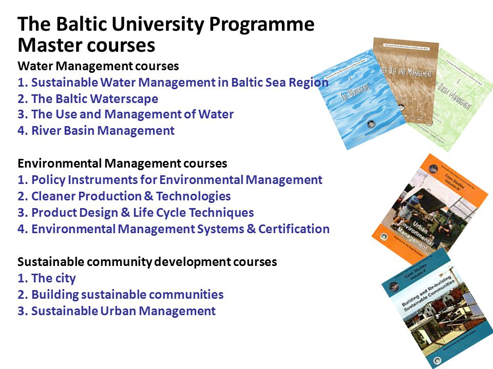 The Baltic University Programme Master courses Water Management courses 1. Sustainable Water Management in Baltic Sea Region 2. The Baltic Waterscape