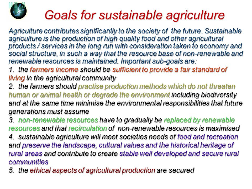 Goals for sustainable agriculture Agriculture contributes significantly to the society of the future. Sustainable agriculture is the production of hig
