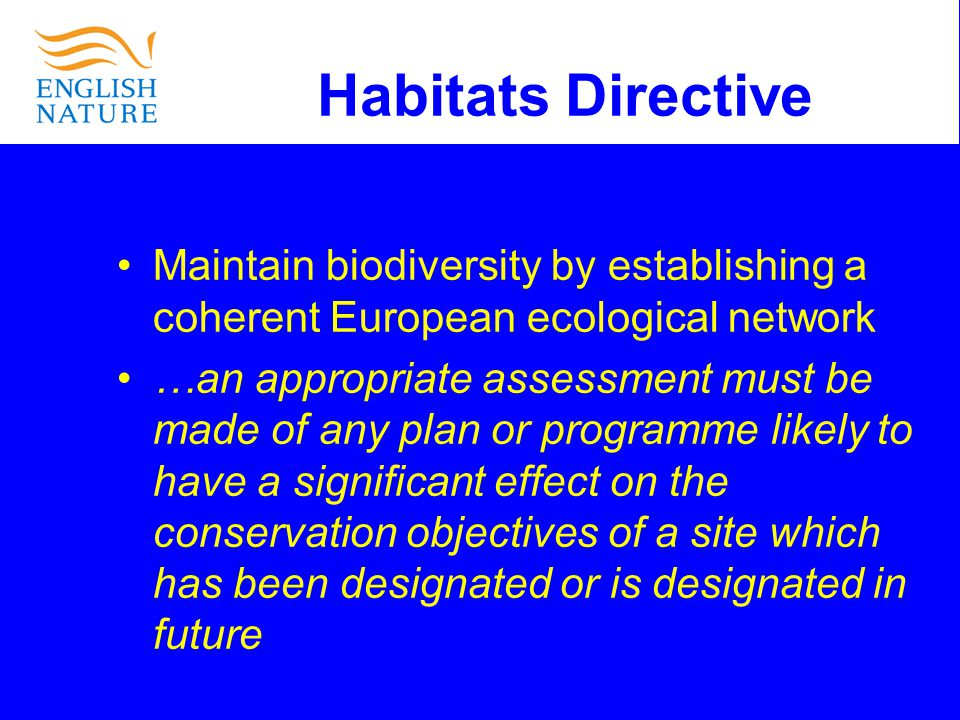Habitats Directive Maintain biodiversity by establishing a coherent European ecological network …an appropriate assessment must be made of any plan or programme likely to have a significant effect on the conservation objectives of a site which has been designated or is designated in future