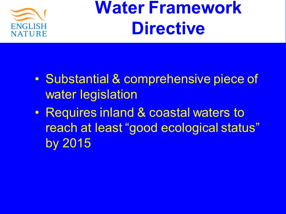 Water Framework Directive Substantial & comprehensive piece of water legislation Requires inland & coastal waters to reach at least good ecological status by 2015