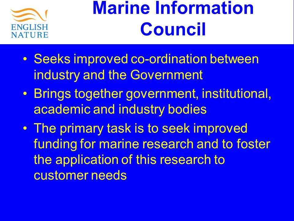 Marine Information Council Seeks improved co-ordination between industry and the Government Brings together government, institutional, academic and industry bodies The primary task is to seek improved funding for marine research and to foster the application of this research to customer needs