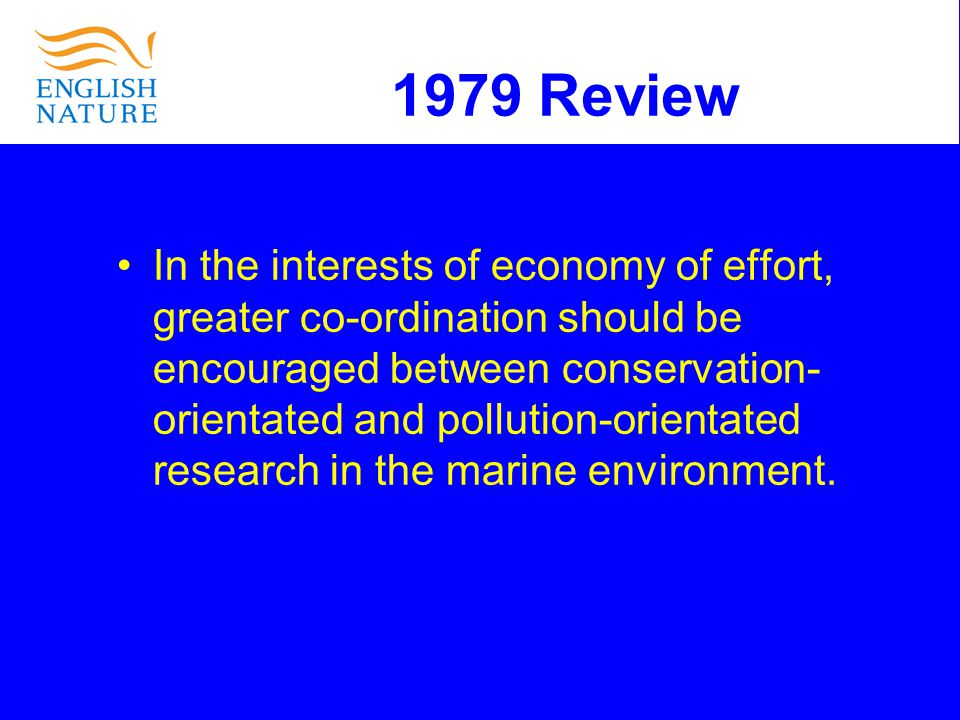 1979 Review In the interests of economy of effort, greater co-ordination should be encouraged between conservation- orientated and pollution-orientated research in the marine environment.
