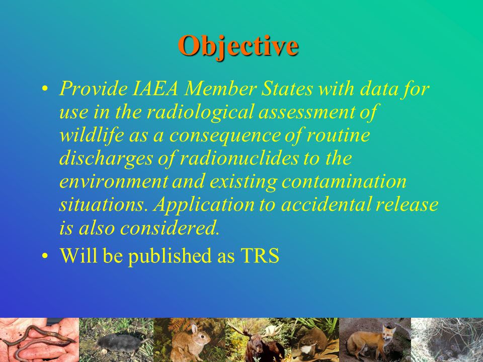 Objective Provide IAEA Member States with data for use in the radiological assessment of wildlife as a consequence of routine discharges of radionuclides to the environment and existing contamination situations.