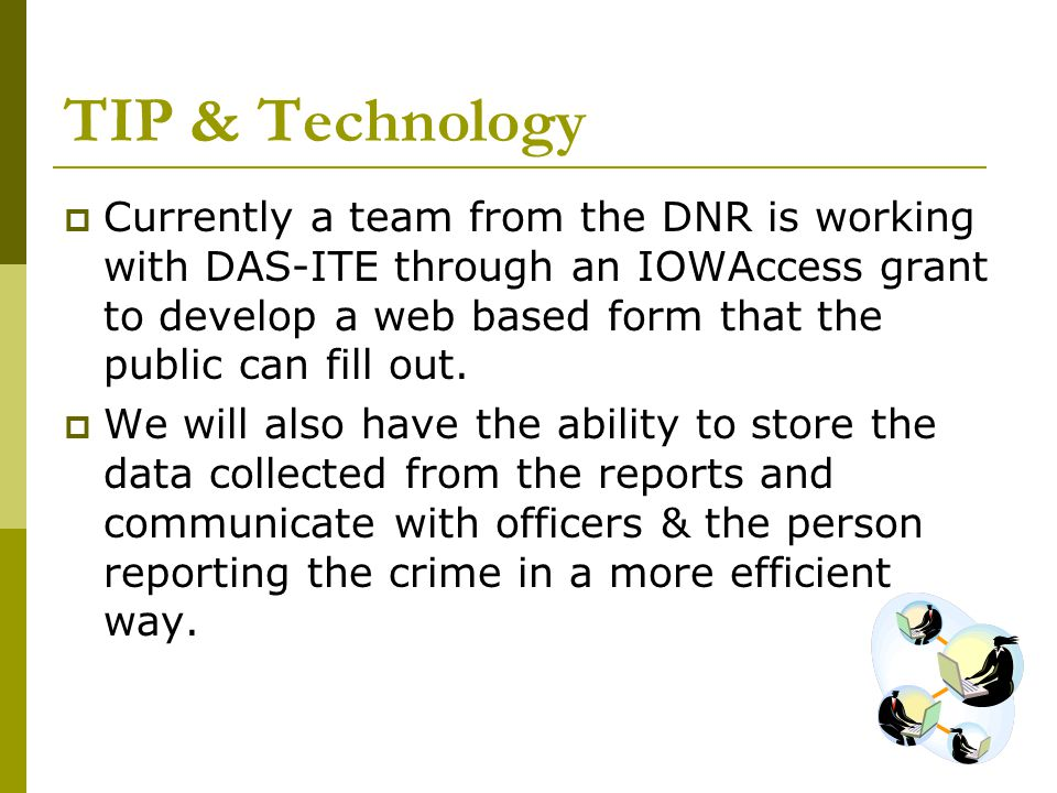 TIP & Technology  Currently a team from the DNR is working with DAS-ITE through an IOWAccess grant to develop a web based form that the public can fill out.