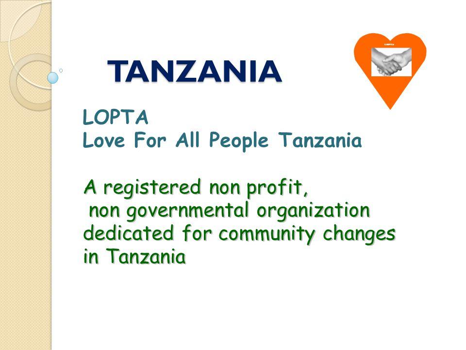 TANZANIA LOPTA Love For All People Tanzania A registered non profit, non governmental organization non governmental organization dedicated for community changes in Tanzania LOPTA