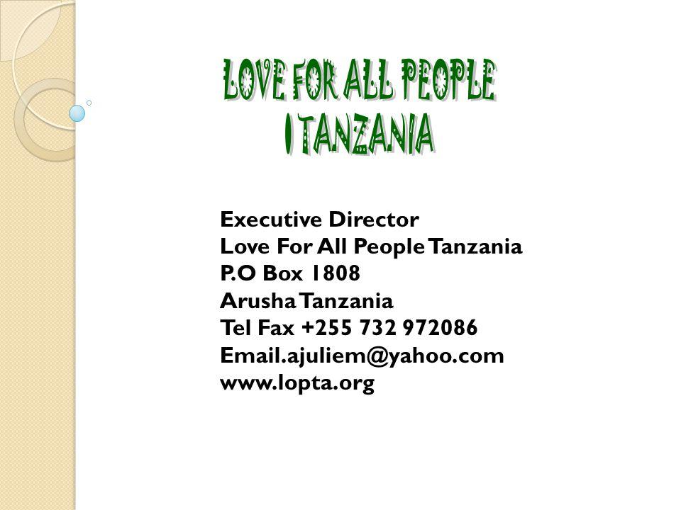 Executive Director Love For All People Tanzania P.O Box 1808 Arusha Tanzania Tel Fax +255 732 972086 Email.ajuliem@yahoo.com www.lopta.org