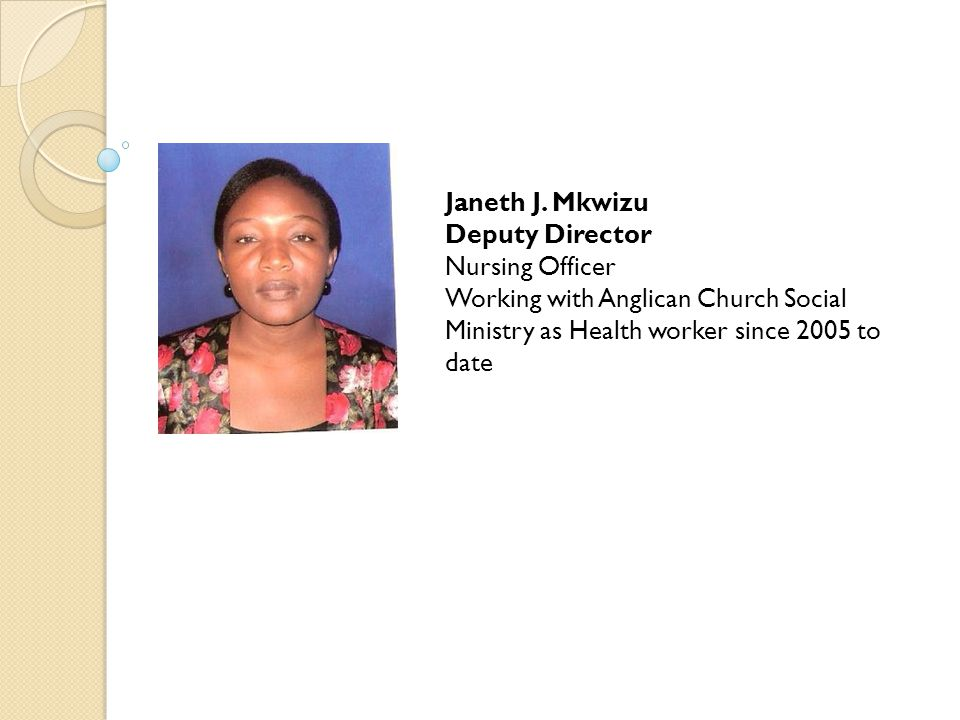 Janeth J. Mkwizu Deputy Director Nursing Officer Working with Anglican Church Social Ministry as Health worker since 2005 to date