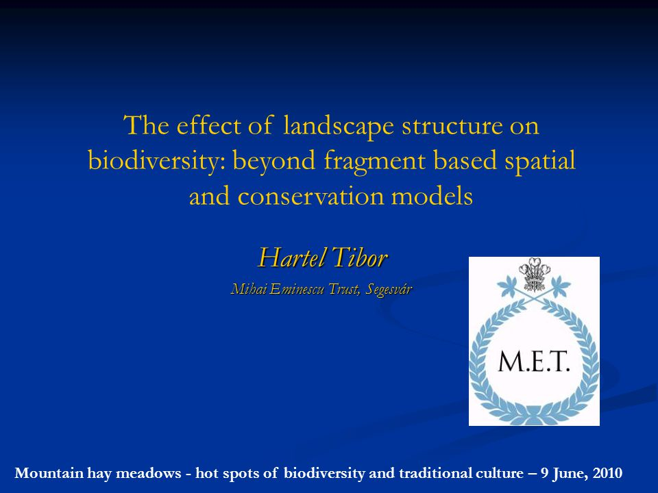 The effect of landscape structure on biodiversity: beyond fragment based spatial and conservation models Hartel Tibor Mihai Eminescu Trust, Segesvár Mountain hay meadows - hot spots of biodiversity and traditional culture – 9 June, 2010