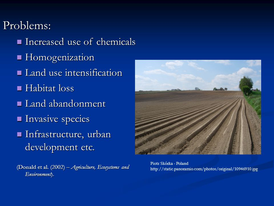 Problems: Increased use of chemicals Increased use of chemicals Homogenization Homogenization Land use intensification Land use intensification Habitat loss Habitat loss Land abandonment Land abandonment Invasive species Invasive species Infrastructure, urban development etc.
