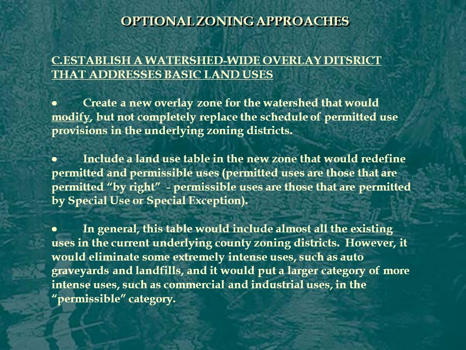 OPTIONAL ZONING APPROACHES C.ESTABLISH A WATERSHED-WIDE OVERLAY DITSRICT THAT ADDRESSES BASIC LAND USES  Create a new overlay zone for the watershed that would modify, but not completely replace the schedule of permitted use provisions in the underlying zoning districts.
